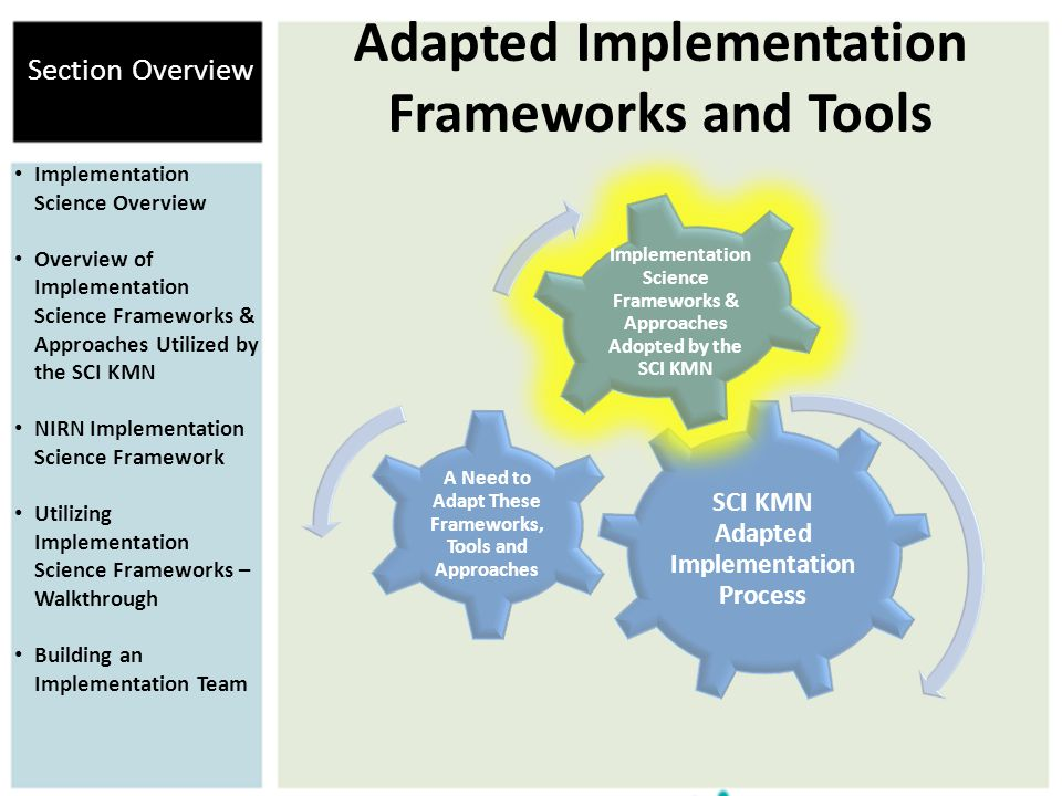 Adapted Implementation Frameworks and Tools SCI KMN Adapted Implementation Process A Need to Adapt These Frameworks, Tools and Approaches Implementation Science Frameworks & Approaches Adopted by the SCI KMN Implementation Science Overview Overview of Implementation Science Frameworks & Approaches Utilized by the SCI KMN NIRN Implementation Science Framework Utilizing Implementation Science Frameworks – Walkthrough Building an Implementation Team Section Overview