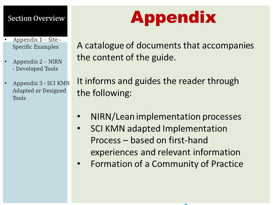 Appendix Section Overview Appendix 1 – Site - Specific Examples Appendix 2 – NIRN - Developed Tools Appendix 3 - SCI KMN Adapted or Designed Tools A catalogue of documents that accompanies the content of the guide.