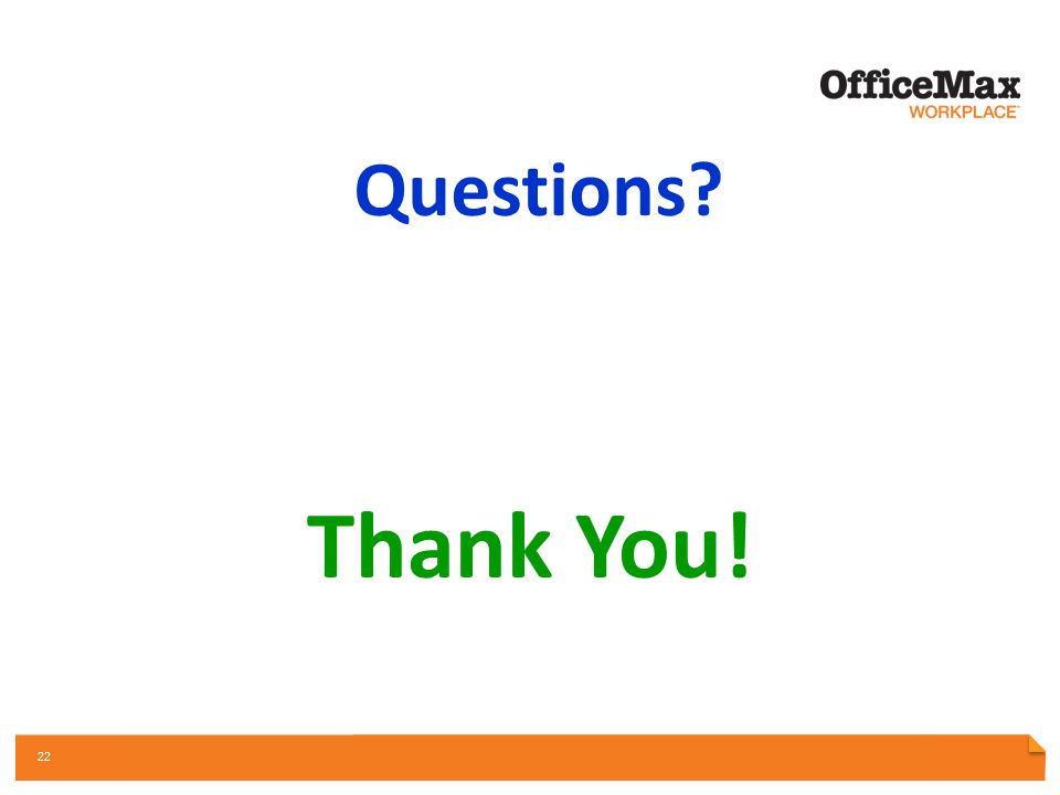 PARTNERSHIP OPPORTUNITY REVIEW OFFICE SUPPLIES | INTERIORS & FURNITURE | PRINT & DOCUMENTS | FACILITY RESOURCES | TECHNOLOGY 22 Questions? Thank You!