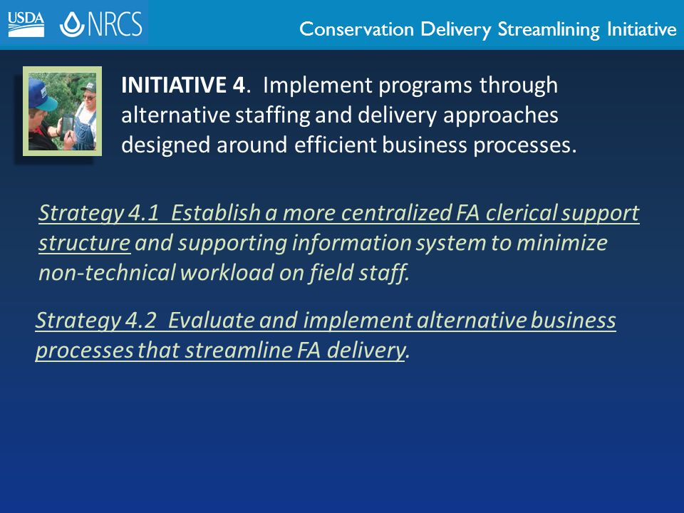 Conservation Delivery Streamlining Initiative INITIATIVE 4. Implement programs through alternative staffing and delivery approaches designed around ef