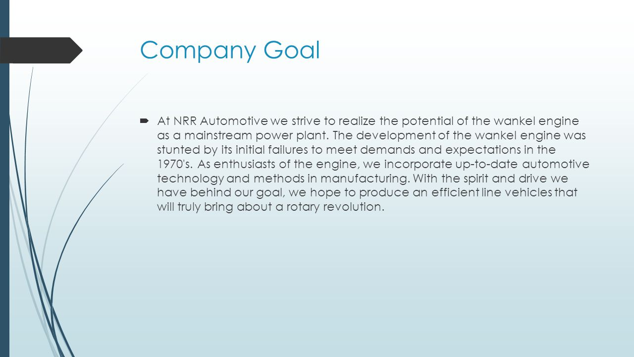 Company Goal  At NRR Automotive we strive to realize the potential of the wankel engine as a mainstream power plant.