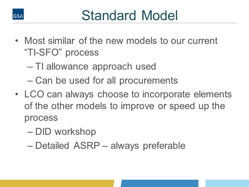 Standard Model Most similar of the new models to our current TI-SFO process –TI allowance approach used –Can be used for all procurements LCO can always choose to incorporate elements of the other models to improve or speed up the process –DID workshop –Detailed ASRP – always preferable