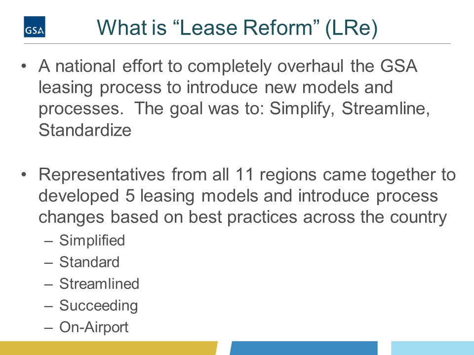 """What is """"Lease Reform"""" (LRe) A national effort to completely overhaul the GSA leasing process to introduce new models and processes. The goal was to:"""