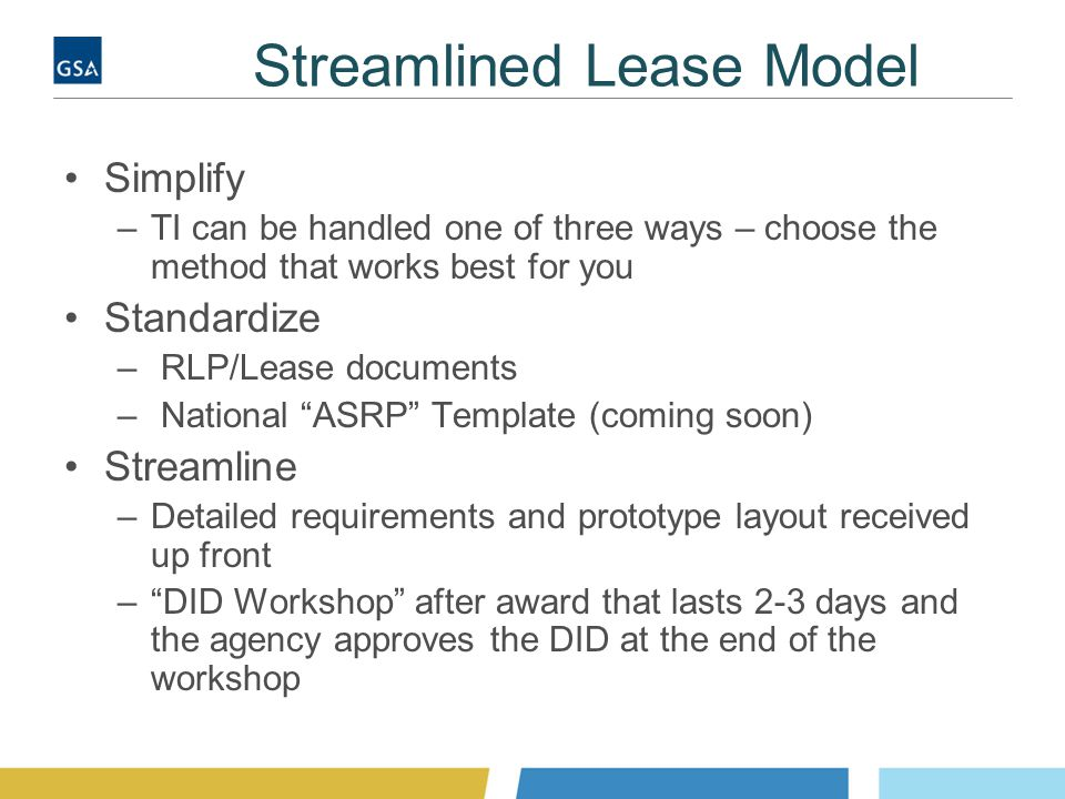 Streamlined Lease Model Simplify –TI can be handled one of three ways – choose the method that works best for you Standardize – RLP/Lease documents – National ASRP Template (coming soon) Streamline –Detailed requirements and prototype layout received up front – DID Workshop after award that lasts 2-3 days and the agency approves the DID at the end of the workshop