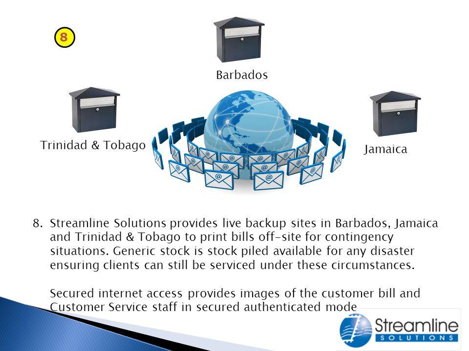 8 Trinidad & Tobago Barbados Jamaica 8.Streamline Solutions provides live backup sites in Barbados, Jamaica and Trinidad & Tobago to print bills off-site for contingency situations.