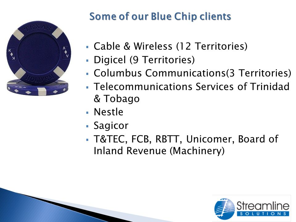  Cable & Wireless (12 Territories)  Digicel (9 Territories)  Columbus Communications(3 Territories)  Telecommunications Services of Trinidad & Tobago  Nestle  Sagicor  T&TEC, FCB, RBTT, Unicomer, Board of Inland Revenue (Machinery) Some of our Blue Chip clients