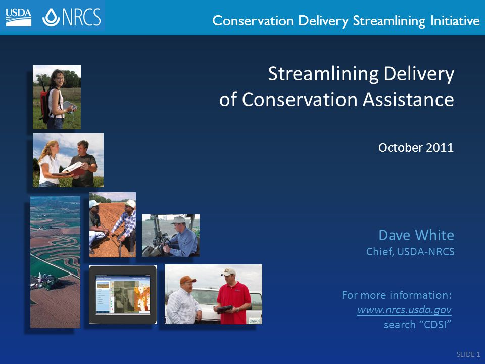 Conservation Delivery Streamlining Initiative October 2011 Dave White Chief, USDA-NRCS Streamlining Delivery of Conservation Assistance For more information: www.nrcs.usda.gov search CDSI SLIDE 1