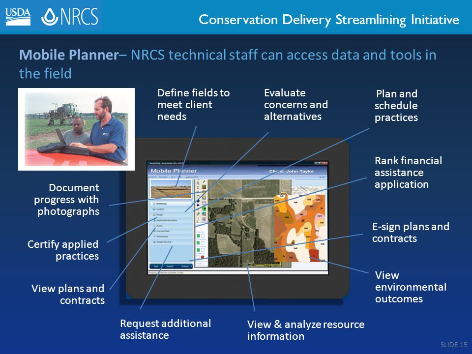 Conservation Delivery Streamlining Initiative Mobile Planner– NRCS technical staff can access data and tools in the field Define fields to meet client needs Plan and schedule practices View & analyze resource information Rank financial assistance application Document progress with photographs Request additional assistance Certify applied practices E-sign plans and contracts View environmental outcomes Evaluate concerns and alternatives View plans and contracts SLIDE 15