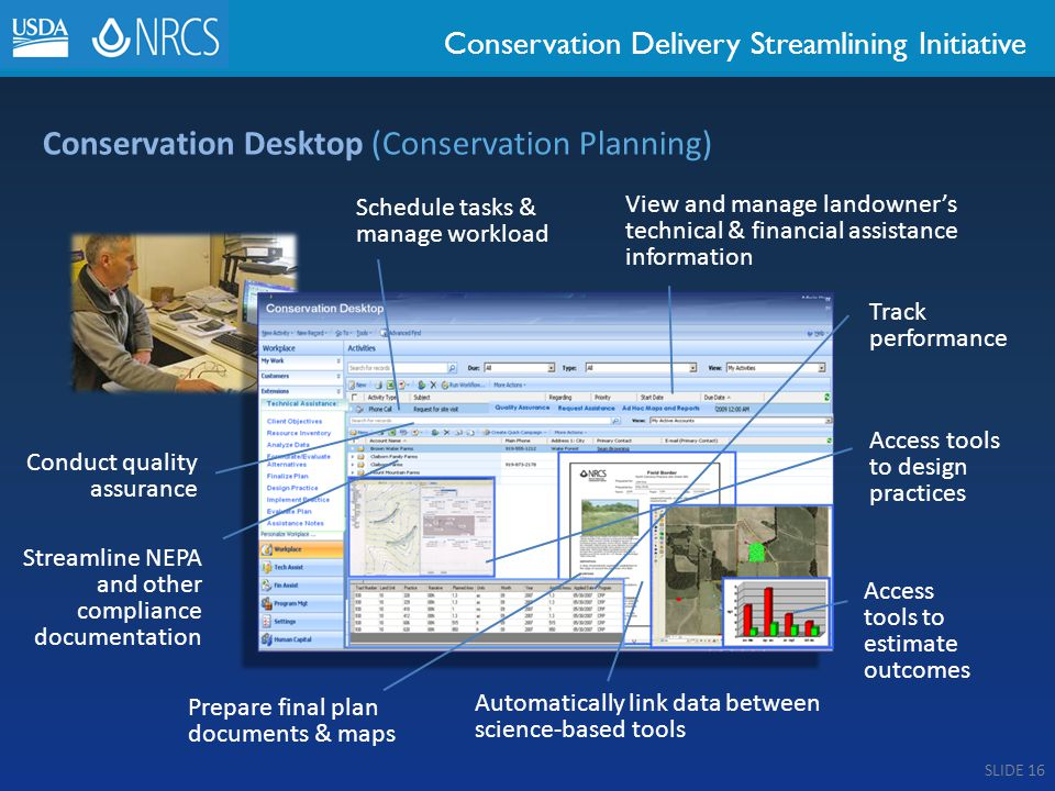 Conservation Delivery Streamlining Initiative Conservation Desktop (Conservation Planning) Schedule tasks & manage workload View and manage landowner's technical & financial assistance information Track performance Access tools to design practices Access tools to estimate outcomes Prepare final plan documents & maps Automatically link data between science-based tools Conduct quality assurance Streamline NEPA and other compliance documentation SLIDE 16