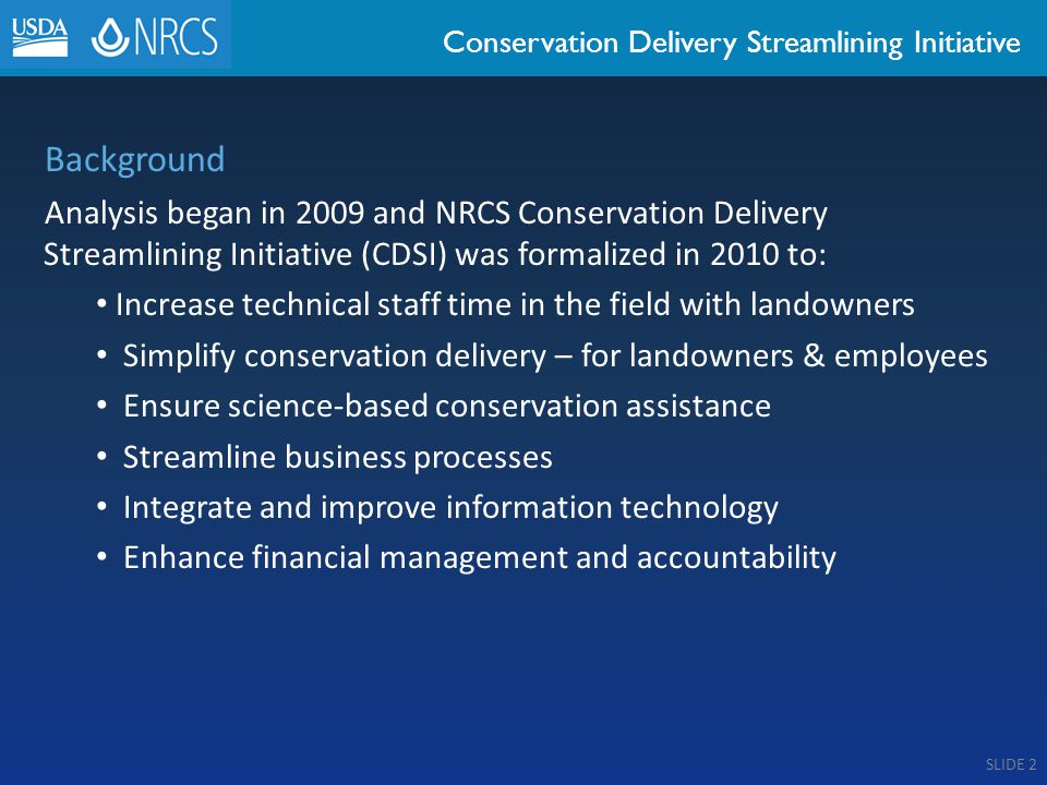 Conservation Delivery Streamlining Initiative Background Analysis began in 2009 and NRCS Conservation Delivery Streamlining Initiative (CDSI) was formalized in 2010 to: Increase technical staff time in the field with landowners Simplify conservation delivery – for landowners & employees Ensure science-based conservation assistance Streamline business processes Integrate and improve information technology Enhance financial management and accountability SLIDE 2