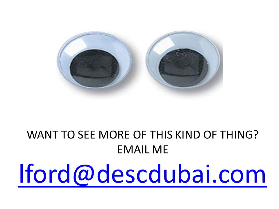 WANT TO SEE MORE OF THIS KIND OF THING? EMAIL ME lford@descdubai.com