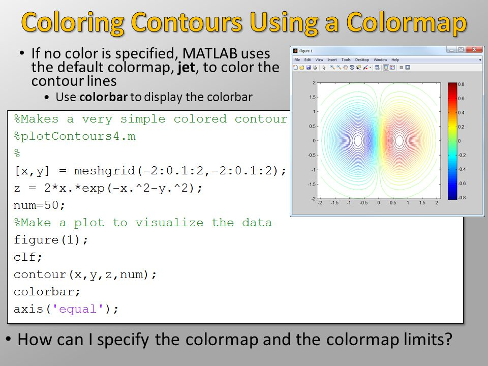 If no color is specified, MATLAB uses the default colormap, jet, to color the contour lines Use colorbar to display the colorbar How can I specify the colormap and the colormap limits