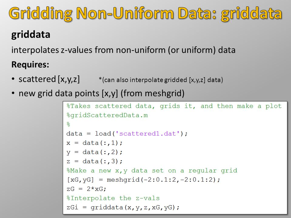 griddata interpolates z-values from non-uniform (or uniform) data Requires: scattered [x,y,z] *(can also interpolate gridded [x,y,z] data) new grid data points [x,y] (from meshgrid)