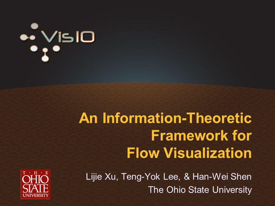 An Information-Theoretic Framework for Flow Visualization Lijie Xu, Teng-Yok Lee, & Han-Wei Shen The Ohio State University