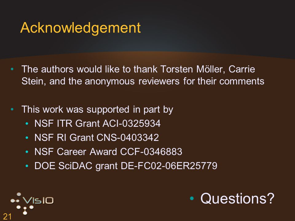 21 Acknowledgement The authors would like to thank Torsten Möller, Carrie Stein, and the anonymous reviewers for their comments This work was supported in part by NSF ITR Grant ACI-0325934 NSF RI Grant CNS-0403342 NSF Career Award CCF-0346883 DOE SciDAC grant DE-FC02-06ER25779 Questions?