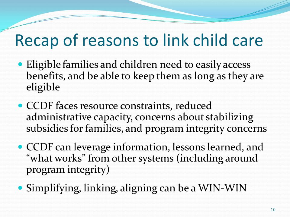 Recap of reasons to link child care Eligible families and children need to easily access benefits, and be able to keep them as long as they are eligib