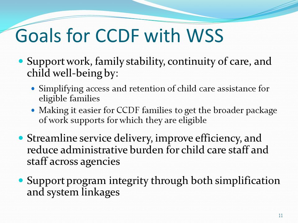 Goals for CCDF with WSS Support work, family stability, continuity of care, and child well-being by: Simplifying access and retention of child care assistance for eligible families Making it easier for CCDF families to get the broader package of work supports for which they are eligible Streamline service delivery, improve efficiency, and reduce administrative burden for child care staff and staff across agencies Support program integrity through both simplification and system linkages 11
