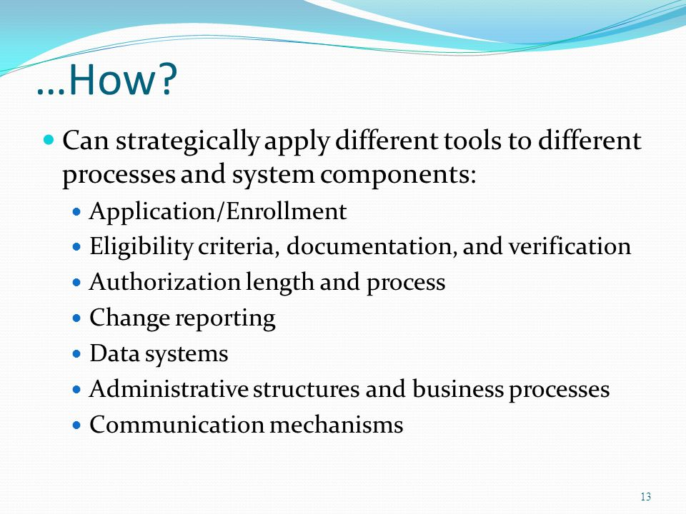 …How? Can strategically apply different tools to different processes and system components: Application/Enrollment Eligibility criteria, documentation