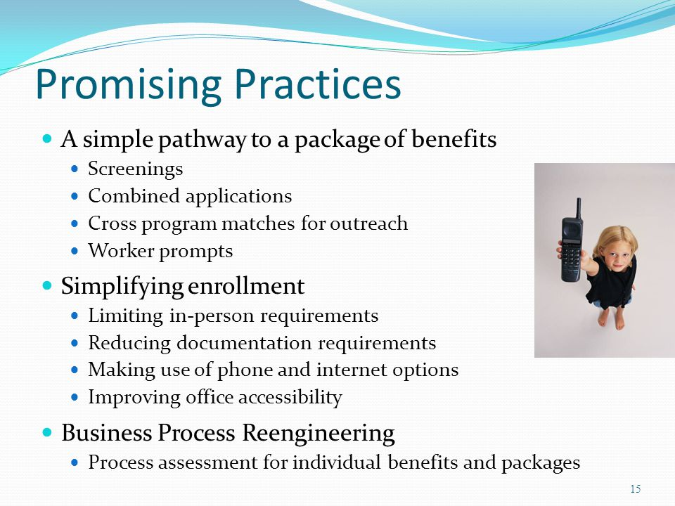 Promising Practices A simple pathway to a package of benefits Screenings Combined applications Cross program matches for outreach Worker prompts Simpl