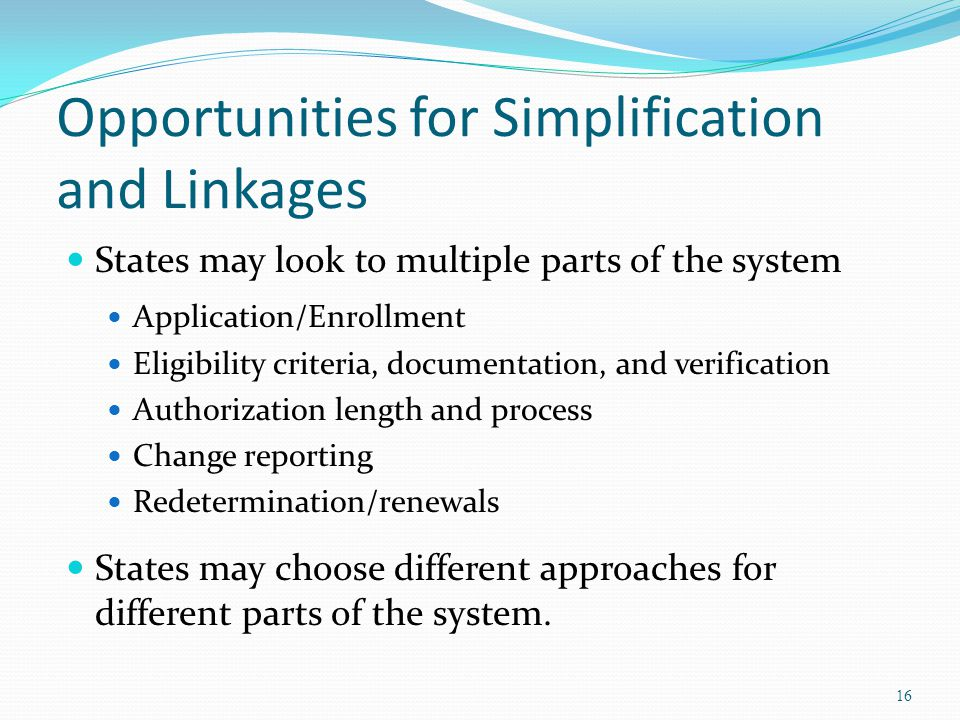 Opportunities for Simplification and Linkages States may look to multiple parts of the system Application/Enrollment Eligibility criteria, documentation, and verification Authorization length and process Change reporting Redetermination/renewals States may choose different approaches for different parts of the system.