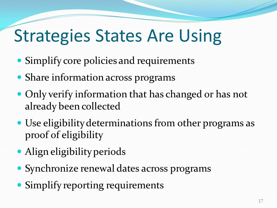 Strategies States Are Using Simplify core policies and requirements Share information across programs Only verify information that has changed or has not already been collected Use eligibility determinations from other programs as proof of eligibility Align eligibility periods Synchronize renewal dates across programs Simplify reporting requirements 17