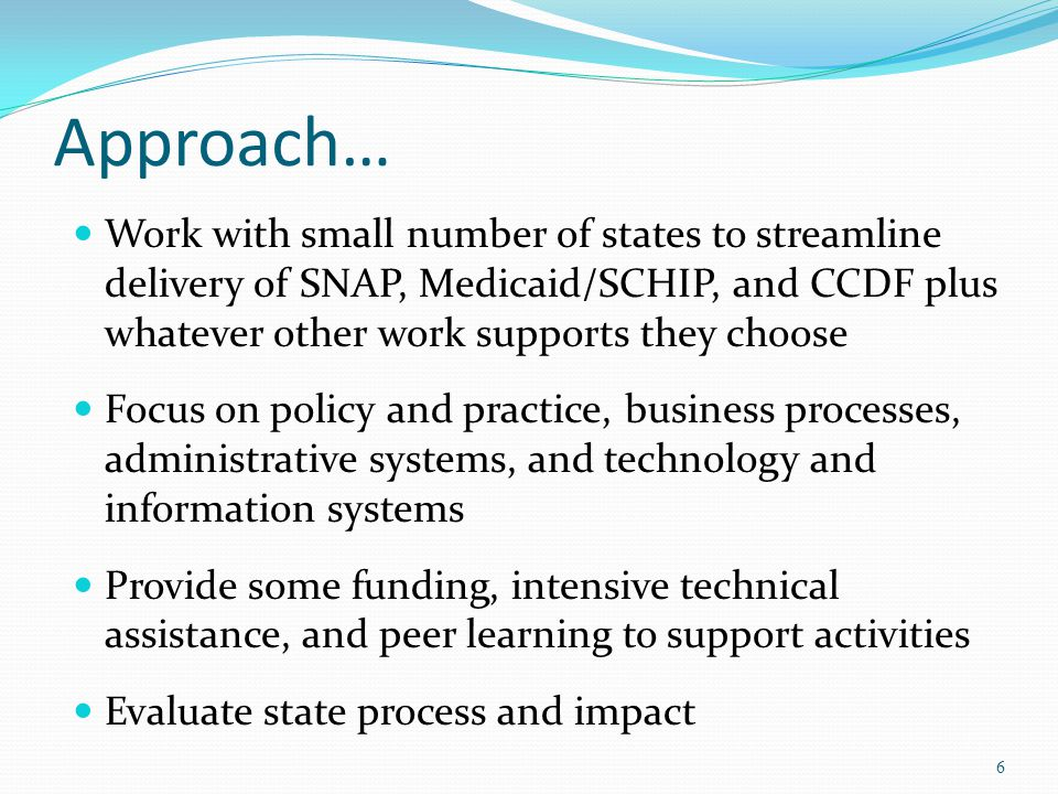 Approach… Work with small number of states to streamline delivery of SNAP, Medicaid/SCHIP, and CCDF plus whatever other work supports they choose Focus on policy and practice, business processes, administrative systems, and technology and information systems Provide some funding, intensive technical assistance, and peer learning to support activities Evaluate state process and impact 6
