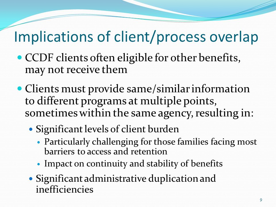 Implications of client/process overlap CCDF clients often eligible for other benefits, may not receive them Clients must provide same/similar informat