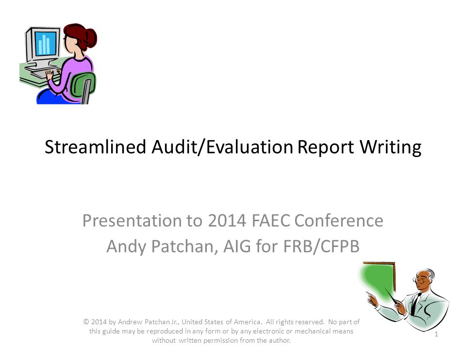 Streamlined Audit/Evaluation Report Writing Presentation to 2014 FAEC Conference Andy Patchan, AIG for FRB/CFPB 1 © 2014 by Andrew Patchan Jr., United