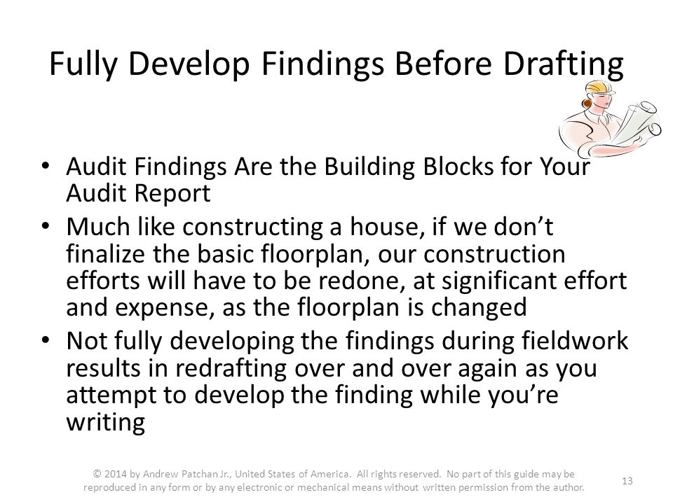 Fully Develop Findings Before Drafting Audit Findings Are the Building Blocks for Your Audit Report Much like constructing a house, if we don't finalize the basic floorplan, our construction efforts will have to be redone, at significant effort and expense, as the floorplan is changed Not fully developing the findings during fieldwork results in redrafting over and over again as you attempt to develop the finding while you're writing 13 © 2014 by Andrew Patchan Jr., United States of America.