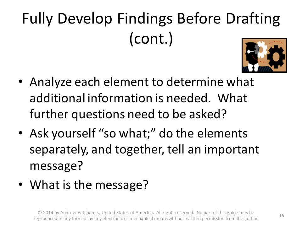 Fully Develop Findings Before Drafting (cont.) Analyze each element to determine what additional information is needed.