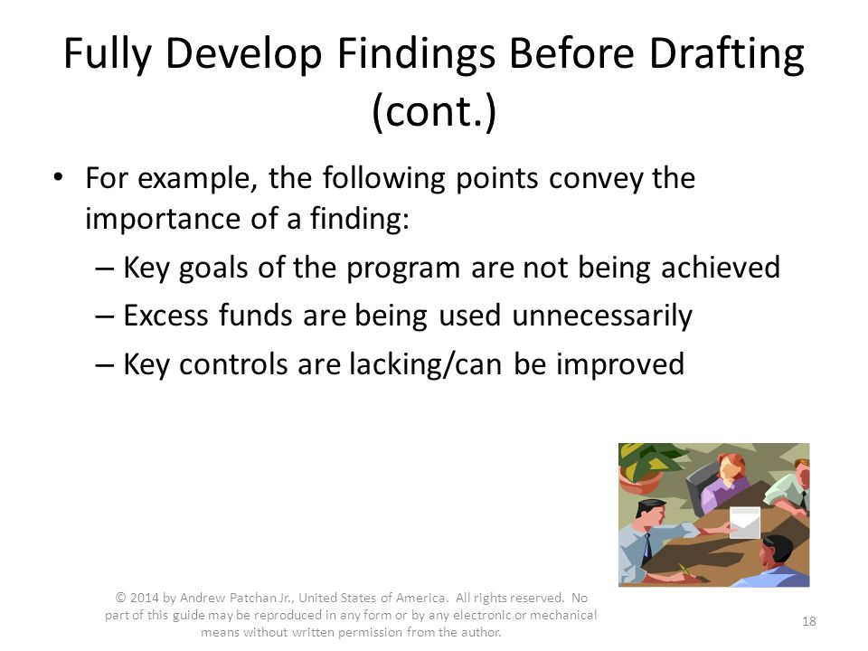 Fully Develop Findings Before Drafting (cont.) For example, the following points convey the importance of a finding: – Key goals of the program are not being achieved – Excess funds are being used unnecessarily – Key controls are lacking/can be improved 18 © 2014 by Andrew Patchan Jr., United States of America.