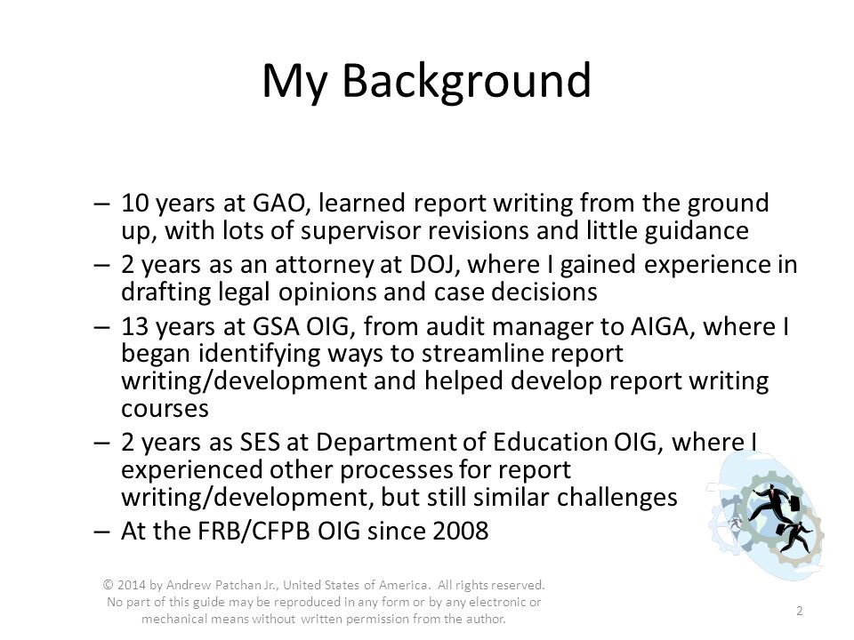 My Background – 10 years at GAO, learned report writing from the ground up, with lots of supervisor revisions and little guidance – 2 years as an attorney at DOJ, where I gained experience in drafting legal opinions and case decisions – 13 years at GSA OIG, from audit manager to AIGA, where I began identifying ways to streamline report writing/development and helped develop report writing courses – 2 years as SES at Department of Education OIG, where I experienced other processes for report writing/development, but still similar challenges – At the FRB/CFPB OIG since 2008 2 © 2014 by Andrew Patchan Jr., United States of America.