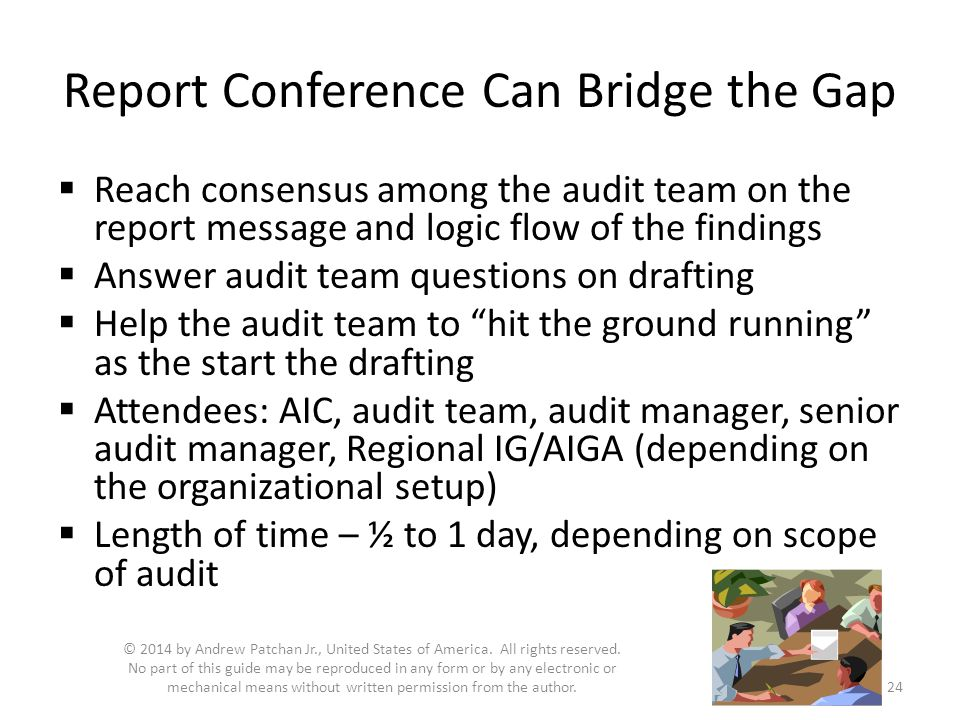  Reach consensus among the audit team on the report message and logic flow of the findings  Answer audit team questions on drafting  Help the audit team to hit the ground running as the start the drafting  Attendees: AIC, audit team, audit manager, senior audit manager, Regional IG/AIGA (depending on the organizational setup)  Length of time – ½ to 1 day, depending on scope of audit © 2014 by Andrew Patchan Jr., United States of America.