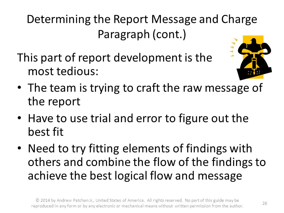 Determining the Report Message and Charge Paragraph (cont.) This part of report development is the most tedious: The team is trying to craft the raw message of the report Have to use trial and error to figure out the best fit Need to try fitting elements of findings with others and combine the flow of the findings to achieve the best logical flow and message 26 © 2014 by Andrew Patchan Jr., United States of America.