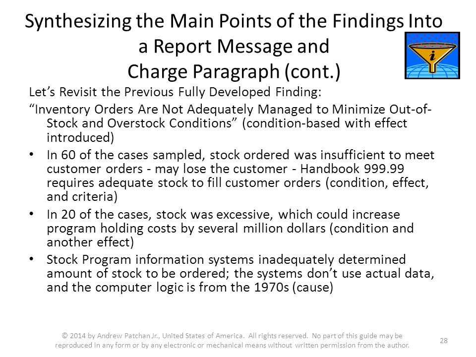 Synthesizing the Main Points of the Findings Into a Report Message and Charge Paragraph (cont.) Let's Revisit the Previous Fully Developed Finding: Inventory Orders Are Not Adequately Managed to Minimize Out-of- Stock and Overstock Conditions (condition-based with effect introduced) In 60 of the cases sampled, stock ordered was insufficient to meet customer orders - may lose the customer - Handbook 999.99 requires adequate stock to fill customer orders (condition, effect, and criteria) In 20 of the cases, stock was excessive, which could increase program holding costs by several million dollars (condition and another effect) Stock Program information systems inadequately determined amount of stock to be ordered; the systems don't use actual data, and the computer logic is from the 1970s (cause) 28 © 2014 by Andrew Patchan Jr., United States of America.
