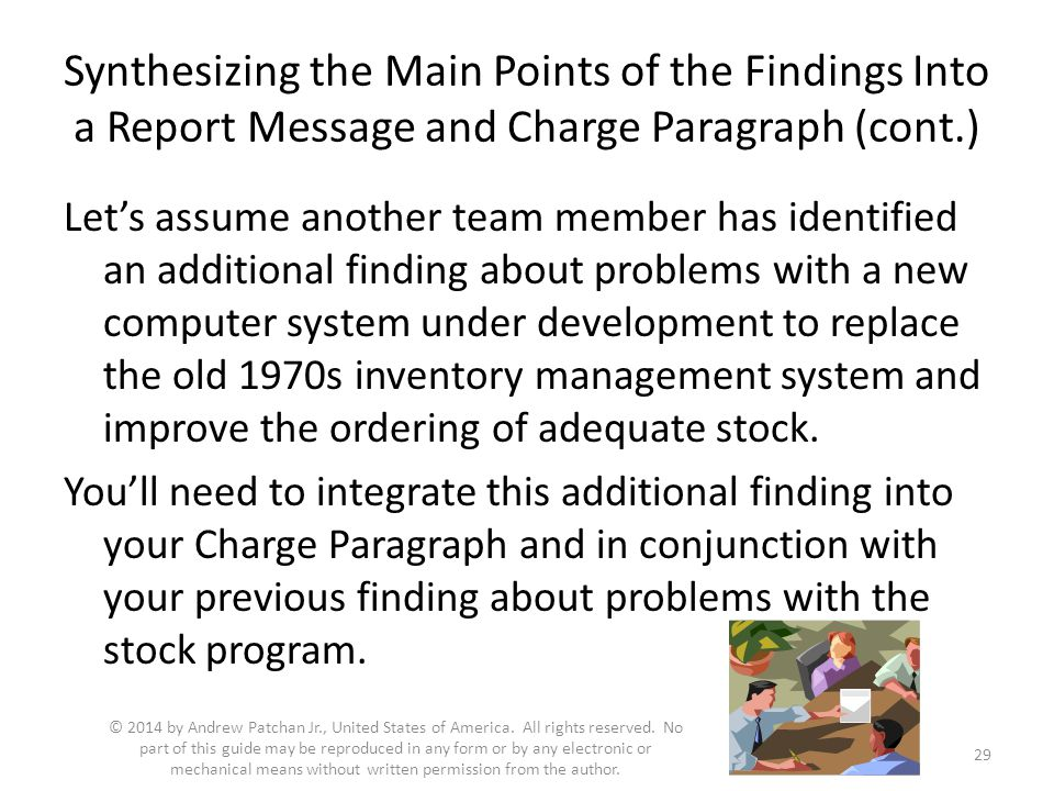 Synthesizing the Main Points of the Findings Into a Report Message and Charge Paragraph (cont.) Let's assume another team member has identified an additional finding about problems with a new computer system under development to replace the old 1970s inventory management system and improve the ordering of adequate stock.