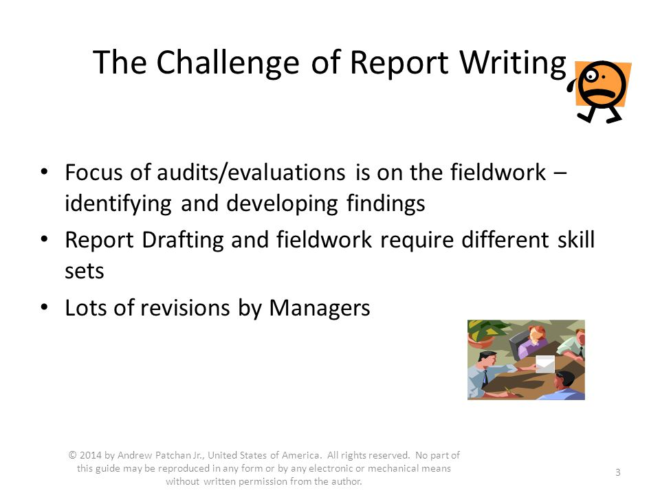 The Challenge of Report Writing Focus of audits/evaluations is on the fieldwork – identifying and developing findings Report Drafting and fieldwork require different skill sets Lots of revisions by Managers 3 © 2014 by Andrew Patchan Jr., United States of America.