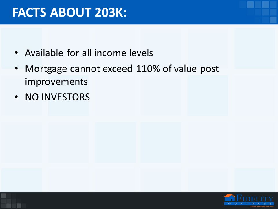 FACTS ABOUT 203K: Available for all income levels Mortgage cannot exceed 110% of value post improvements NO INVESTORS