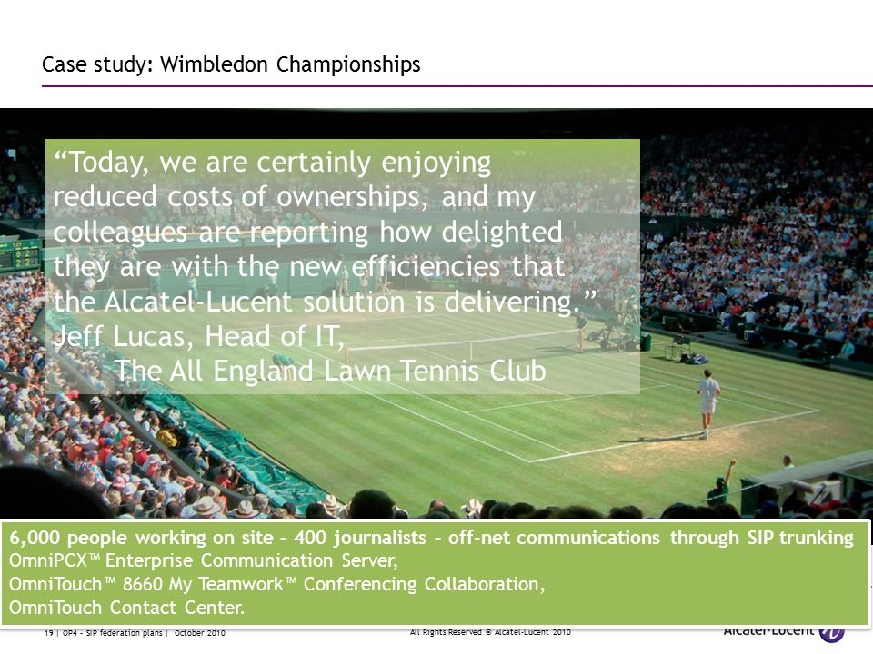 All Rights Reserved © Alcatel-Lucent 2010 19 | OP4 – SIP federation plans | October 2010 Case study: Wimbledon Championships Today, we are certainly enjoying reduced costs of ownerships, and my colleagues are reporting how delighted they are with the new efficiencies that the Alcatel-Lucent solution is delivering. Jeff Lucas, Head of IT, The All England Lawn Tennis Club 6,000 people working on site – 400 journalists – off-net communications through SIP trunking OmniPCX™ Enterprise Communication Server, OmniTouch™ 8660 My Teamwork™ Conferencing Collaboration, OmniTouch Contact Center.