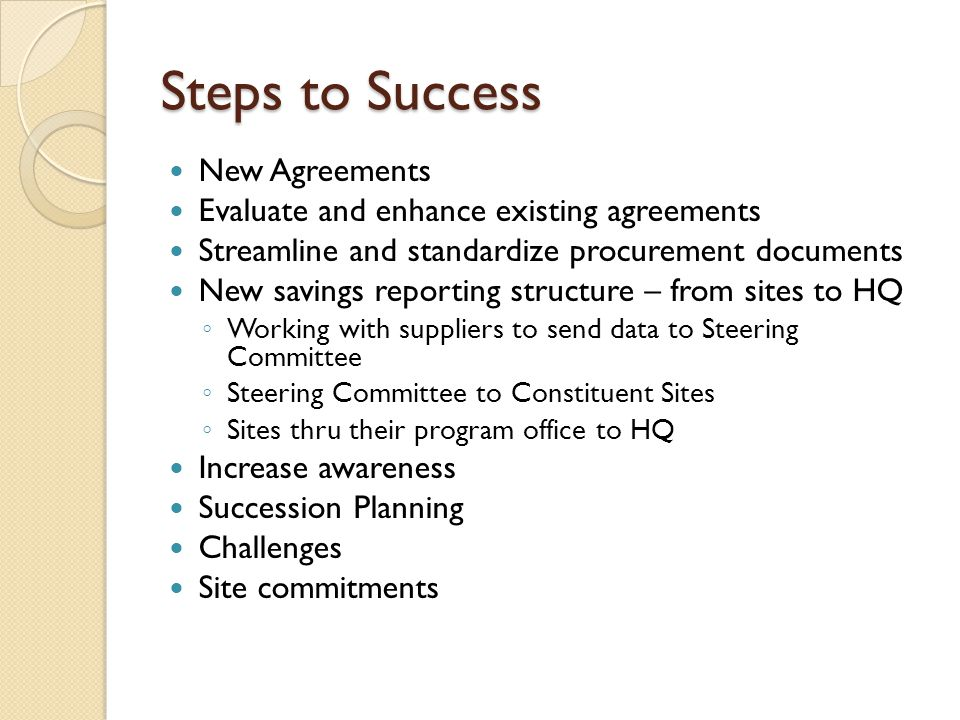 Steps to Success New Agreements Evaluate and enhance existing agreements Streamline and standardize procurement documents New savings reporting structure – from sites to HQ ◦ Working with suppliers to send data to Steering Committee ◦ Steering Committee to Constituent Sites ◦ Sites thru their program office to HQ Increase awareness Succession Planning Challenges Site commitments