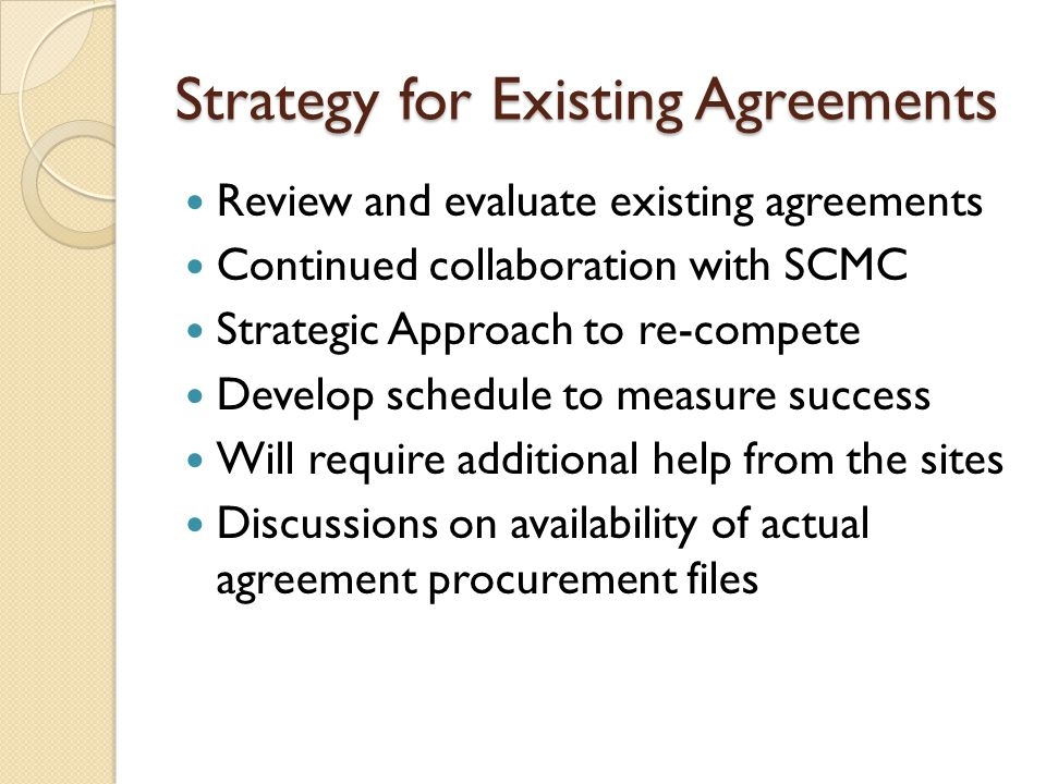 Strategy for Existing Agreements Review and evaluate existing agreements Continued collaboration with SCMC Strategic Approach to re-compete Develop schedule to measure success Will require additional help from the sites Discussions on availability of actual agreement procurement files