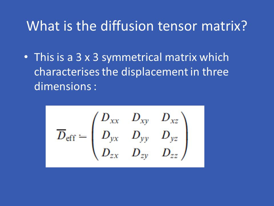 What is the diffusion tensor matrix? This is a 3 x 3 symmetrical matrix which characterises the displacement in three dimensions :