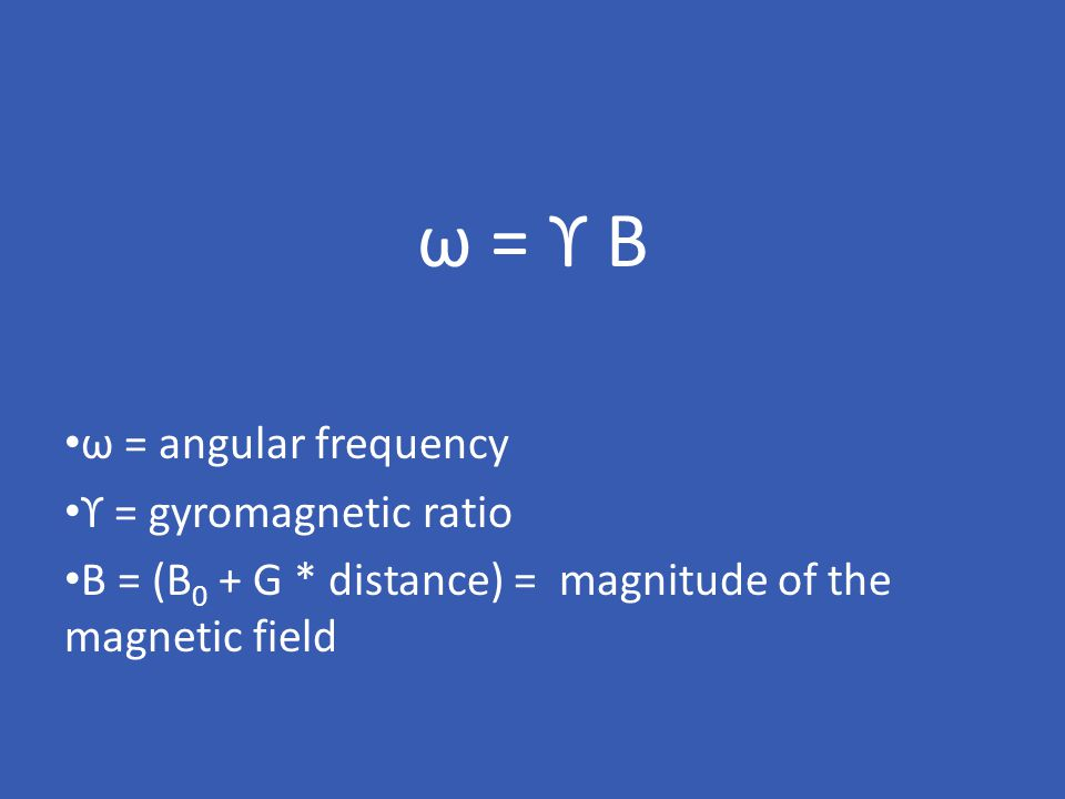 ω = ϒ B ω = angular frequency ϒ = gyromagnetic ratio B = (B 0 + G * distance) = magnitude of the magnetic field