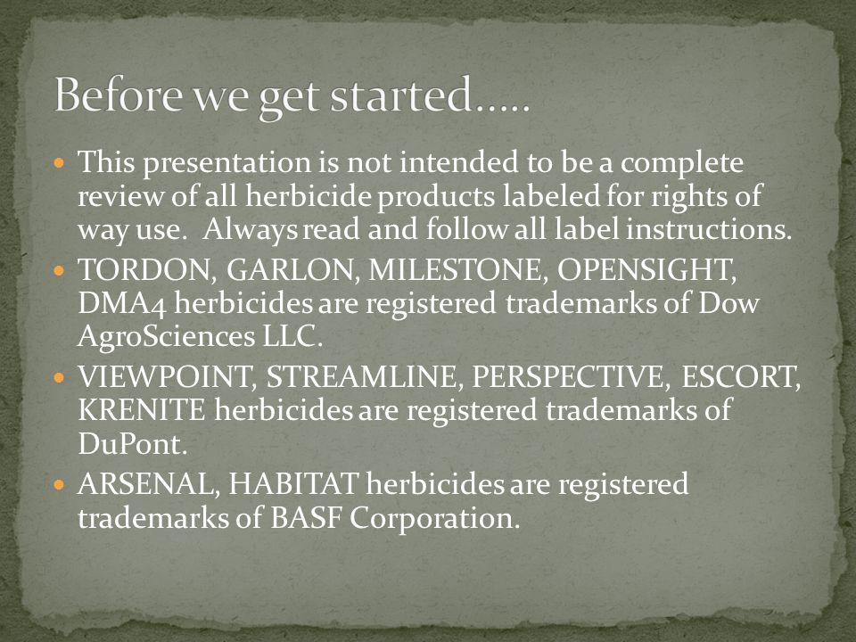 This presentation is not intended to be a complete review of all herbicide products labeled for rights of way use. Always read and follow all label in