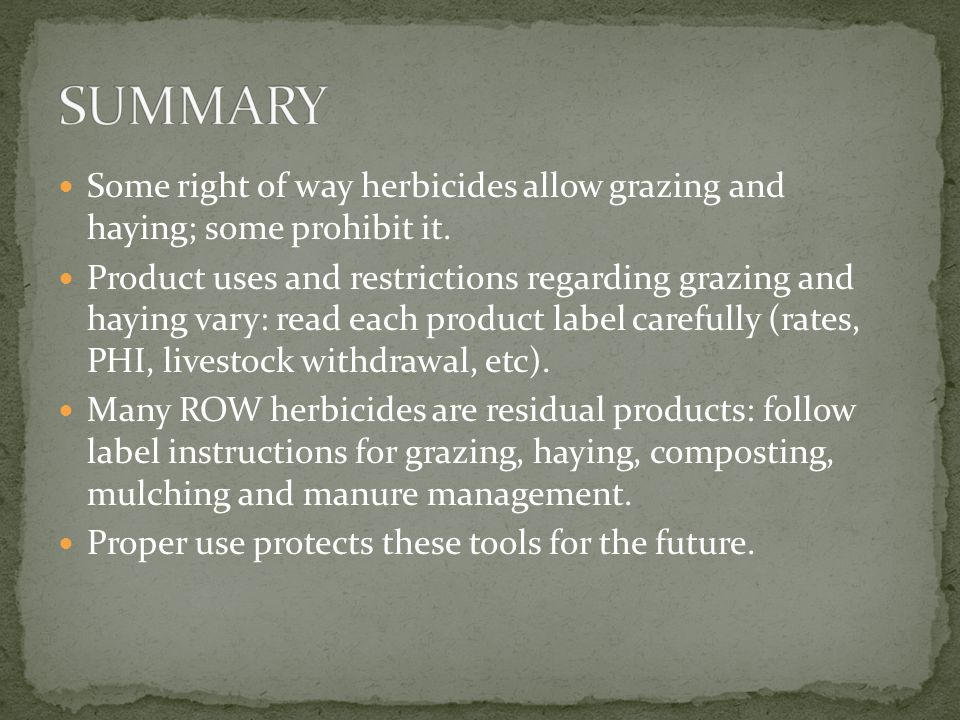 Some right of way herbicides allow grazing and haying; some prohibit it. Product uses and restrictions regarding grazing and haying vary: read each pr