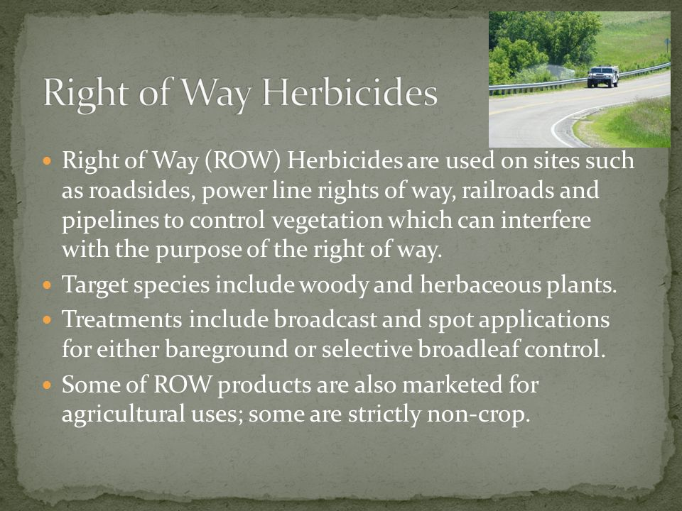 Right of Way (ROW) Herbicides are used on sites such as roadsides, power line rights of way, railroads and pipelines to control vegetation which can i