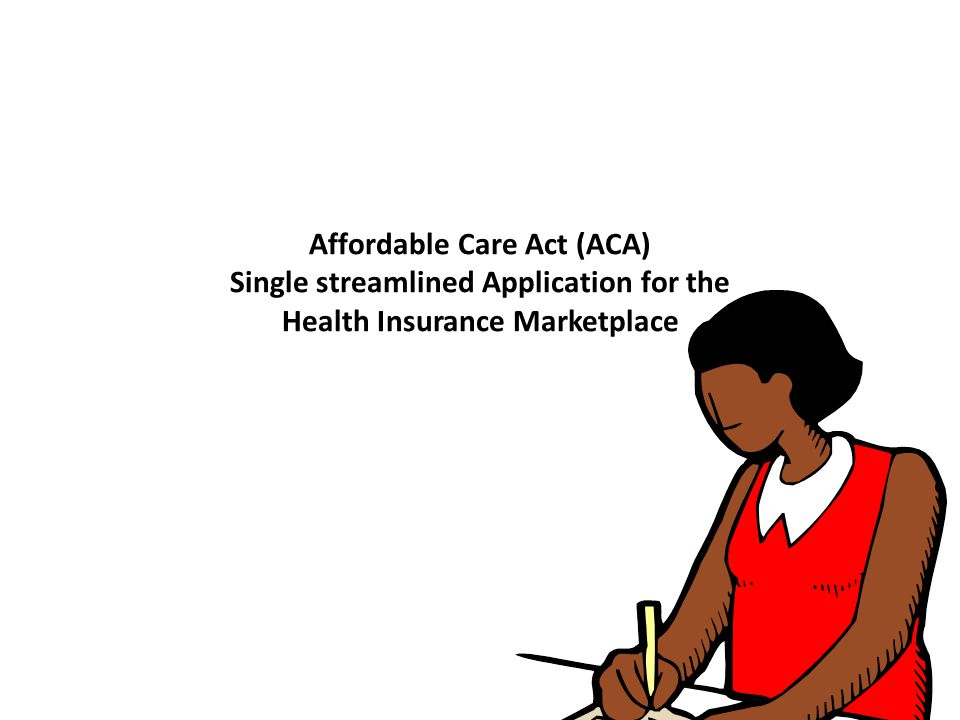 Affordable Care Act (ACA) Single streamlined Application for the Health Insurance Marketplace