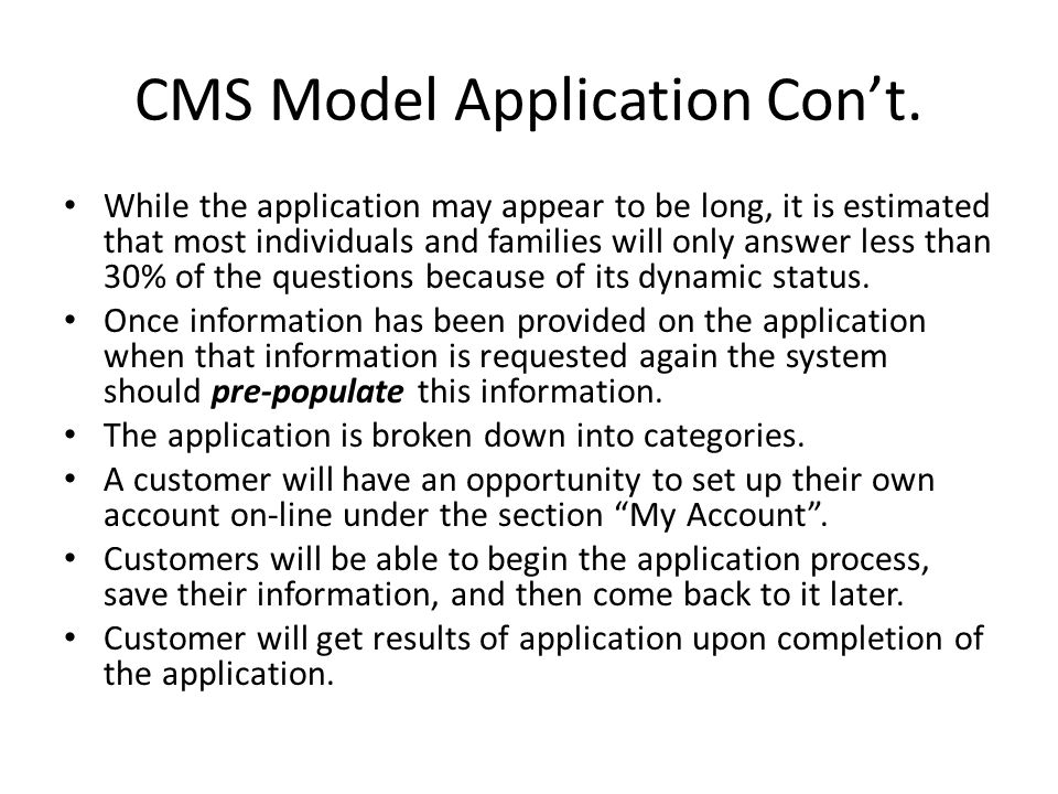 CMS Model Application Con't. While the application may appear to be long, it is estimated that most individuals and families will only answer less tha