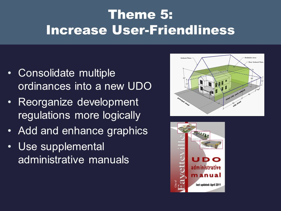 Theme 5: Increase User-Friendliness Consolidate multiple ordinances into a new UDO Reorganize development regulations more logically Add and enhance graphics Use supplemental administrative manuals