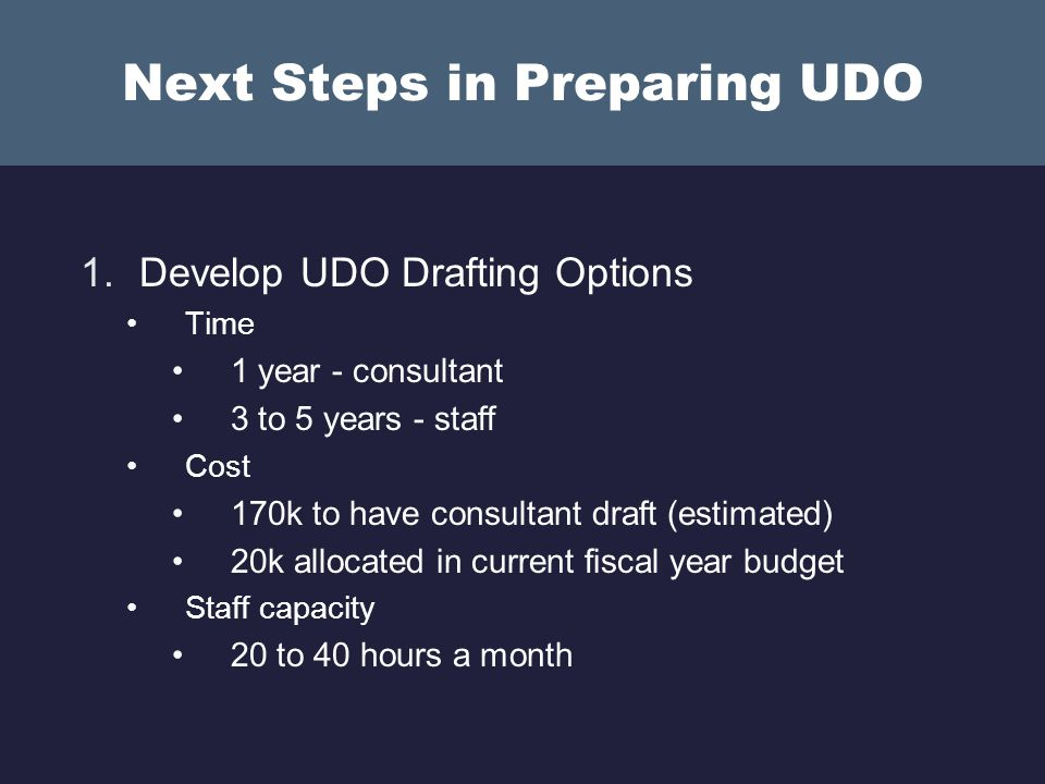 Next Steps in Preparing UDO 1.Develop UDO Drafting Options Time 1 year - consultant 3 to 5 years - staff Cost 170k to have consultant draft (estimated) 20k allocated in current fiscal year budget Staff capacity 20 to 40 hours a month